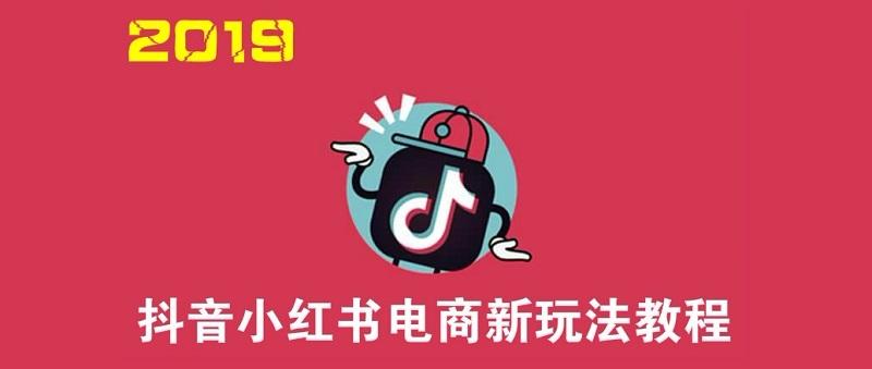 2019最新抖音小红书电商玩法视频教程